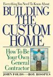 Everything You Need to Know About Building the Custom Home: How to Be Your Own General Contractor