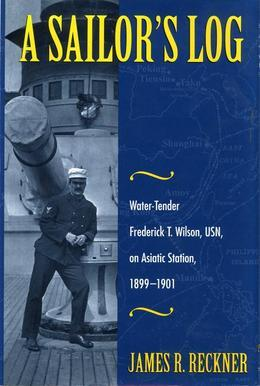 A Sailor's Log: Water-Tender Frederick T. Wilson, USN, on Asiatic Station, 1899-1901