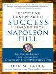 Everything I Know about Success I Learned from Napoleon Hill: Essential Lessons for Using the Power of Positive Thinking