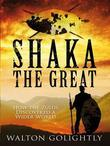 Shaka the Great: The Epic Story of the Zulu Empire