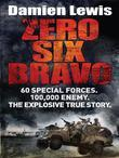 Zero Six Bravo: 60 Special Forces. 100,000 Enemy. The Explosive True Story.