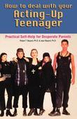 How to Deal With Your Acting-Up Teenager: Practical Help for Desperate Parents