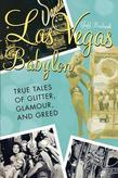 Las Vegas Babylon: The True Tales of Glitter, Glamour, and Greed