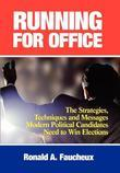 Running for Office: The Strategies, Techniques and Messages Modern Political Candidates Need To Win Elections