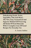 Dehydrating Foods, Fruits, Vegetables, Fish and Meats - The New, Easy, Economical and Superior Method of Preserving All Kinds of Food Materials with a