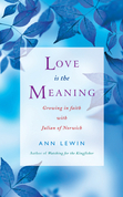Love is the Meaning: Growing in Faith with Julian of Norwich