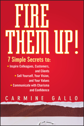 Fire Them Up!: 7 Simple Secrets To: Inspire Colleagues, Customers, and Clients; Sell Yourself, Your Vision, and Your Values; Communic