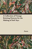 A Collection of Vintage Knitting Patterns for the Making of Soft Toys