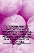The Plum and Its Cultivation with Information on Soils, Tree Forms, Planting, Pruning, Diseases and Pests, and Varieties - An Article