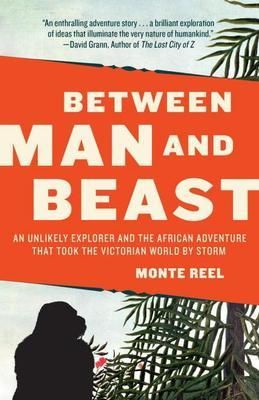 Between Man and Beast: An Unlikely Explorer and the African Adventure the Victorian World by Storm