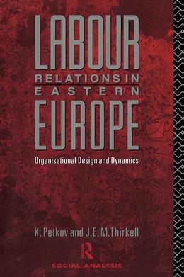 Labour Relations in Eastern Europe: Organisational Design and Dynamics
