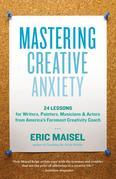Mastering Creative Anxiety: 24 Lessons for Writers, Painters, Musicians &amp; Actors from America's Foremost Creativity Coach