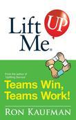 Lift Me UP! Teams Win Teams Work: Magnificent Quips and Practical Tips to Build a Winning Team!