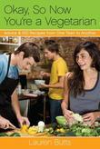 Okay, So Now You're a Vegetarian: Advice &amp; 100 Recipes from One Teen to Another