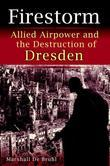 Firestorm: Allied Airpower and the Destruction of Dresden