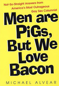 Men Are Pigs, But We Love Bacon:not So Straight Answers From America's Most Outrageous Gay Sex Colum