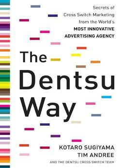 The Dentsu Way : Secrets of Cross Switch Marketing from the World's Most Innovative Advertising Agency: Secrets of Cross Switch Marketing from the Wor