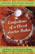 Confections of a Closet Master Baker: One Woman's Sweet Journey from Unhappy Hollywood Executive to Contented CountryBaker