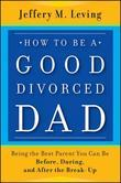 How to be a Good Divorced Dad: Being the Best Parent You Can Be Before, During and After the Break-Up