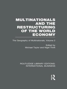 Multinationals and the Restructuring of the World Economy (RLE International Business): The Geography of the Multinationals Volume 2