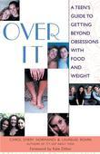 Over It!: A Teen's Guide to Getting beyond Obsession with Food and Weight