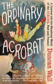 The Ordinary Acrobat: A Journey into the Wondrous World of the Circus, Past and Present