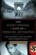 The Short, Strange Life of Herschel Grynszpan: A Boy Avenger, a Nazi Diplomat, and a Murder in Paris