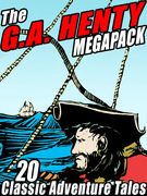 The G.A. Henty Megapack: 20 Classic Adventure Tales