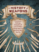A History of Weapons: Crossbows and Lots of Other Things that Can Seriously Mess You Up