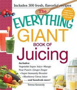 The Everything Giant Book of Juicing: Includes Vegetable Super Juice, Mango Pear Punch, Ginger Zinger, Super Immunity Booster, Blueberry Citrus Juice