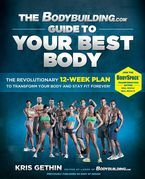 The Bodybuilding.com Guide to Your Best Body: The Revolutionary 12-Week Plan to Transform Your B