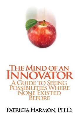 The Mind of an Innovator: A Guide to Seeing Possibilities Where None Existed Before