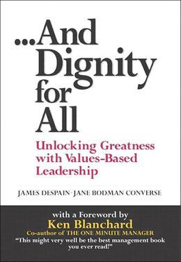 And Dignity for All: Unlocking Greatness with Values-Based Leadership, 1/e
