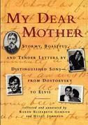 My Dear Mother: Stormy Boastful, and Tender Letters by Distinguished Sons--From Dostoevsky to Elvis