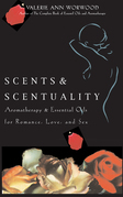 Scents & Scentuality: Aromatherapy and Essential Oils for Romance, Love, & Sex