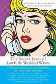 Secret Lives of Lawfully Wedded Wives: 37 Woman Writers on Love, Infidelity, Sex Roles, Race, Kids, and More