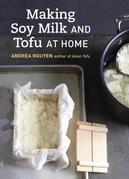Making Soy Milk and Tofu at Home: The Asian Tofu Guide to Block Tofu, Silken Tofu, Pressed Tofu, Yuba, and More