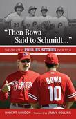 &quot;Then Bowa Said to Schmidt. . .&quot;: The Greatest Phillies Stories Ever Told