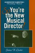 So, You're the New Musical Director!: An Introduction to Conducting a Broadway Musical