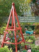 Trellises, Planters &amp; Raised Beds: 50 Easy, Unique, and Useful Projects You Can Make with Common Tools and Materials