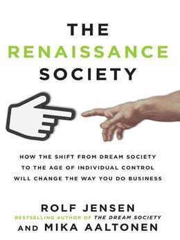 The Renaissance Society: How the Shift from Dream Society to the Age of Individual Control will Change the Way You Do Business