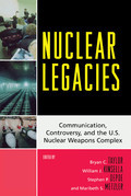 Nuclear Legacies: Communication, Controversy, and the U.S. Nuclear Weapons Complex