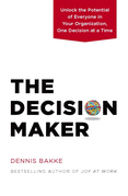 The Decision Maker: Unlock the Potential of Everyone in Your Organization, One Decision at a Time