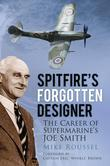 Spitfire's Forgotten Designer: The Career of Supermarine's Joe Smith