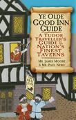 Ye Olde Good Inn Guide: A 16th Century Handbook to the Nation's Finest Taverns