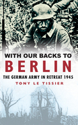 With Our Backs to Berlin: The German Army in Retreat 1945