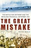 The Great Mistake: The Battle for Antwerp and the Beveland Peninsula, September 1944