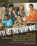 I've Got This Friend Who: Advice for Teens and Their Friends on Alcohol, Drugs, Eating Disorders, Risky Behavior, and More