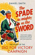 The Spade as Mighty as the Sword: The Story of World War Two's ?Dig for Victory? Campaign