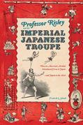 Professor Risley and the Imperial Japanese Troupe: How an American Acrobat Introduced Circus to Japan--And Japan to the West